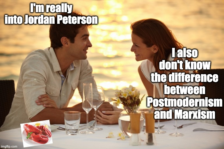 Trying to Impress her |  I also don't know the difference between Postmodernism and Marxism; I'm really into Jordan Peterson | image tagged in trying to impress her,ContraPoints | made w/ Imgflip meme maker