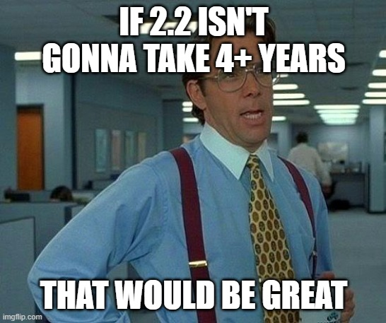 That Would Be Great Meme | IF 2.2 ISN'T GONNA TAKE 4+ YEARS THAT WOULD BE GREAT | image tagged in memes,that would be great | made w/ Imgflip meme maker