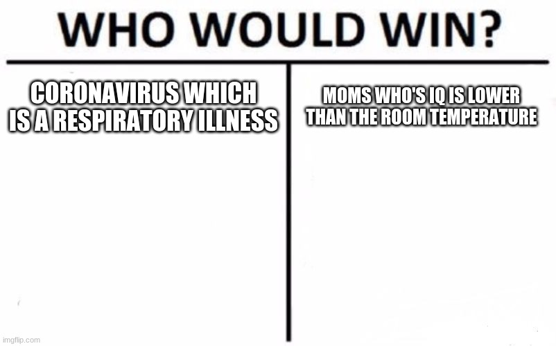 Who Would Win? Meme | CORONAVIRUS WHICH IS A RESPIRATORY ILLNESS MOMS WHO'S IQ IS LOWER THAN THE ROOM TEMPERATURE | image tagged in memes,who would win | made w/ Imgflip meme maker