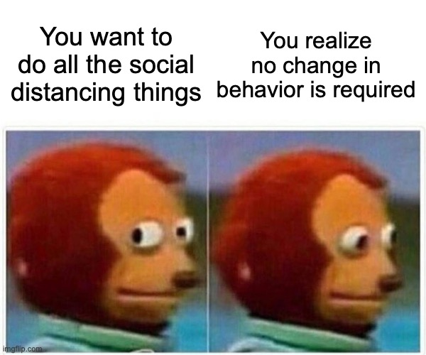 Monkey Puppet Meme | You want to do all the social distancing things You realize no change in behavior is required | image tagged in memes,monkey puppet,AdviceAnimals | made w/ Imgflip meme maker