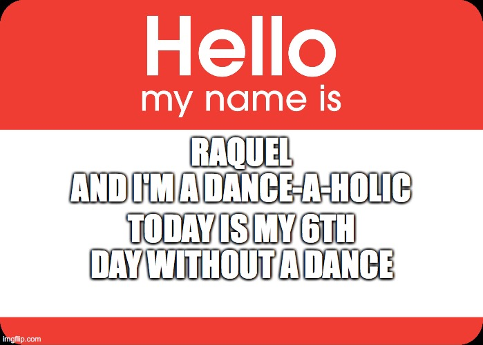 RAQUEL AND I'M A DANCE-A-HOLIC TODAY IS MY 6TH DAY WITHOUT A DANCE | image tagged in hello my name is | made w/ Imgflip meme maker