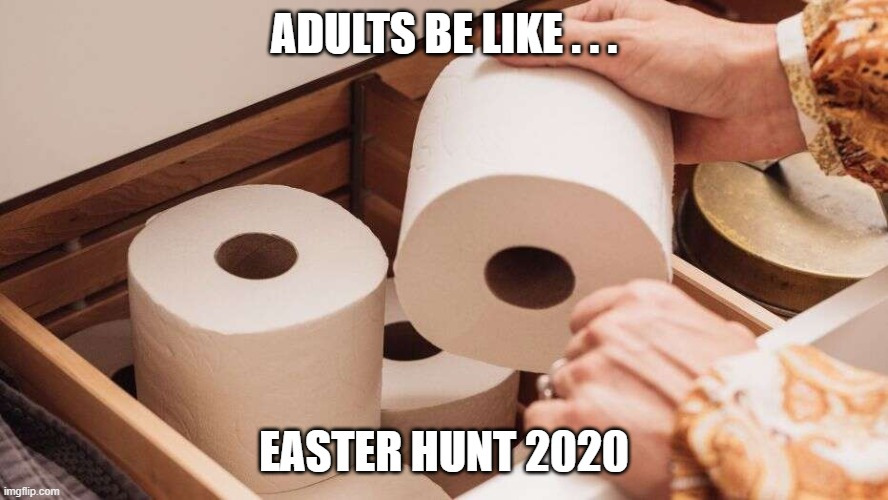 Easter 2020 | ADULTS BE LIKE . . . EASTER HUNT 2020 | image tagged in memes,funny memes,coronavirus,toilet paper,no more toilet paper,easter | made w/ Imgflip meme maker