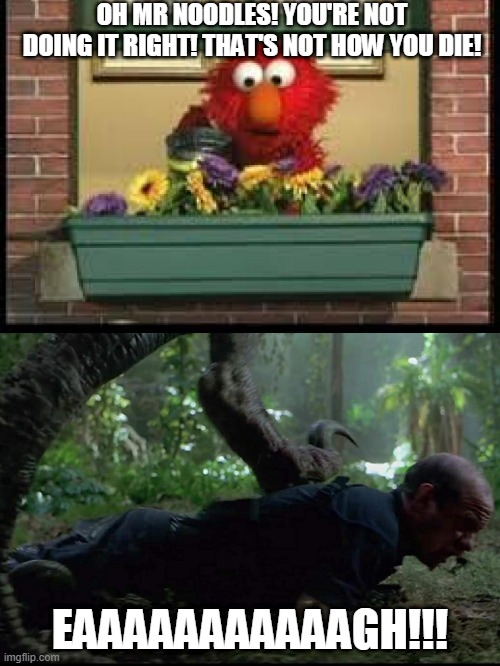 1% of Sesame Street/Jurrasic Park Fans Will Understand This | OH MR NOODLES! YOU'RE NOT DOING IT RIGHT! THAT'S NOT HOW YOU DIE! EAAAAAAAAAAAGH!!! | image tagged in elmo,sesame street,jurassic park,painful,funny | made w/ Imgflip meme maker