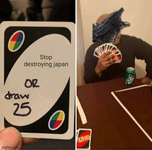 UNO Draw 25 Cards Meme | Stop destroying japan | image tagged in memes,uno draw 25 cards | made w/ Imgflip meme maker