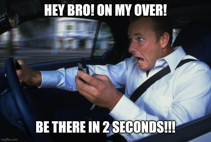 Cell phone driver | HEY BRO! ON MY OVER! BE THERE IN 2 SECONDS!!! | image tagged in cell phone driver | made w/ Imgflip meme maker