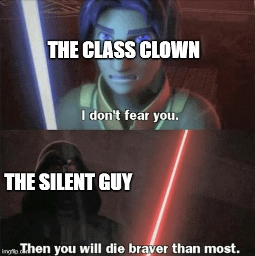 You shall die braver than most | THE CLASS CLOWN THE SILENT GUY | image tagged in you shall die braver than most | made w/ Imgflip meme maker