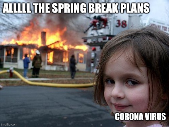 Disaster Girl Meme | ALLLLL THE SPRING BREAK PLANS CORONA VIRUS | image tagged in memes,disaster girl | made w/ Imgflip meme maker
