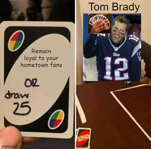 UNO Draw 25 Cards |  Tom Brady; Remain loyal to your hometown fans | image tagged in memes,uno draw 25 cards,tom brady,nfl | made w/ Imgflip meme maker