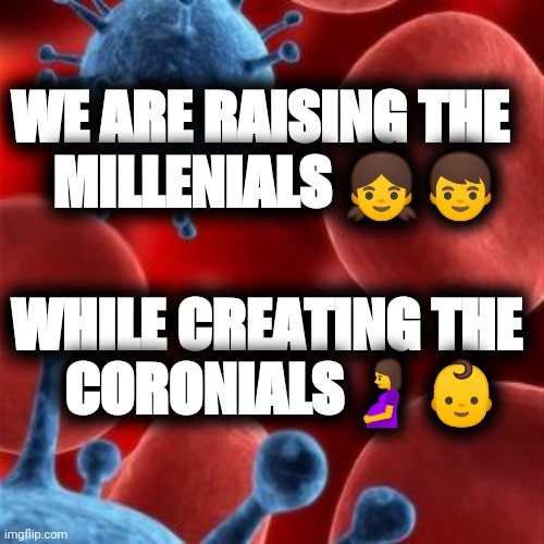 virus  | WE ARE RAISING THE   MILLENIALS ?? WHILE CREATING THE   CORONIALS?? | image tagged in virus | made w/ Imgflip meme maker