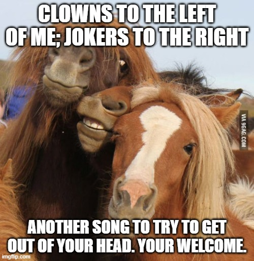 Friends | CLOWNS TO THE LEFT OF ME; JOKERS TO THE RIGHT ANOTHER SONG TO TRY TO GET OUT OF YOUR HEAD. YOUR WELCOME. | image tagged in friends | made w/ Imgflip meme maker