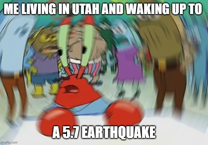 earthquake in utah |  ME LIVING IN UTAH AND WAKING UP TO; A 5.7 EARTHQUAKE | image tagged in memes,mr krabs blur meme,earthquake,utah | made w/ Imgflip meme maker