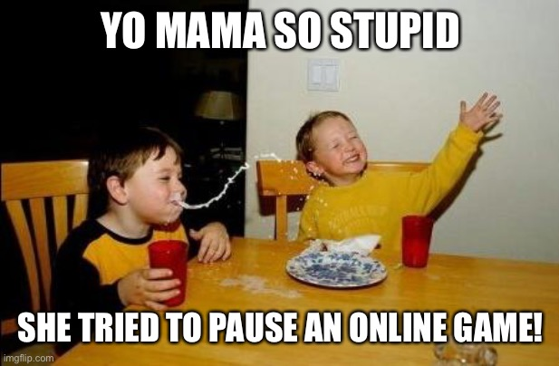 Yo mama so stupid |  YO MAMA SO STUPID; SHE TRIED TO PAUSE AN ONLINE GAME! | image tagged in yo mama,mom,online gaming,memes,funny,yo mama joke | made w/ Imgflip meme maker