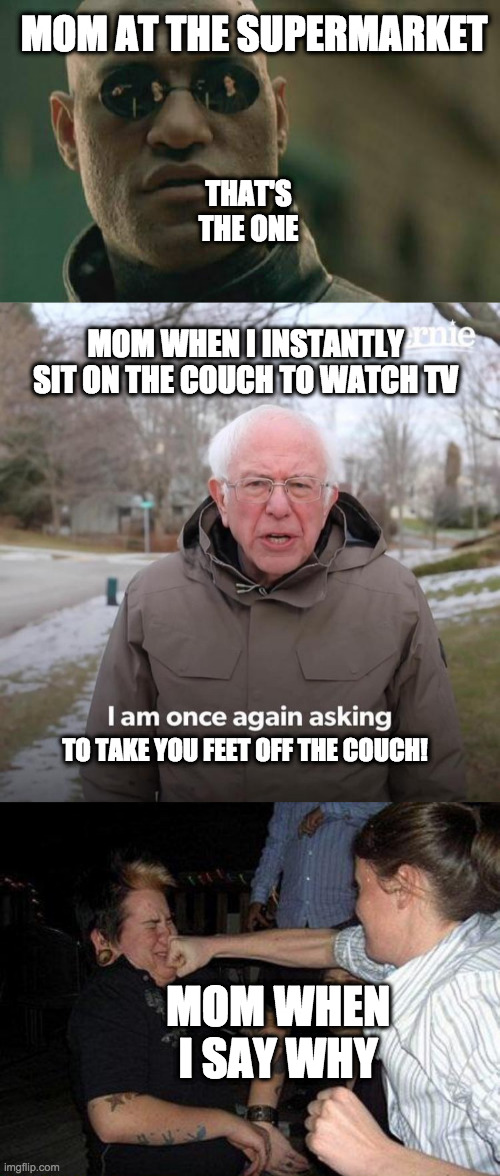 The mom pt.4.Don't forget to look at my other The Mom memes. Pt.1, 2, 3 | MOM AT THE SUPERMARKET THAT'S THE ONE MOM WHEN I INSTANTLY SIT ON THE COUCH TO WATCH TV TO TAKE YOU FEET OFF THE COUCH! MOM WHEN I SAY WHY | image tagged in memes,matrix morpheus,face punch,bernie i am once again asking for your support | made w/ Imgflip meme maker