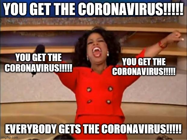 In all seriousness though this has gotten out of hand. Way too many have gotten stupid and hysterical. | YOU GET THE CORONAVIRUS!!!!! EVERYBODY GETS THE CORONAVIRUS!!!!! YOU GET THE CORONAVIRUS!!!!! YOU GET THE CORONAVIRUS!!!!! | image tagged in memes,oprah you get a,coronavirus | made w/ Imgflip meme maker