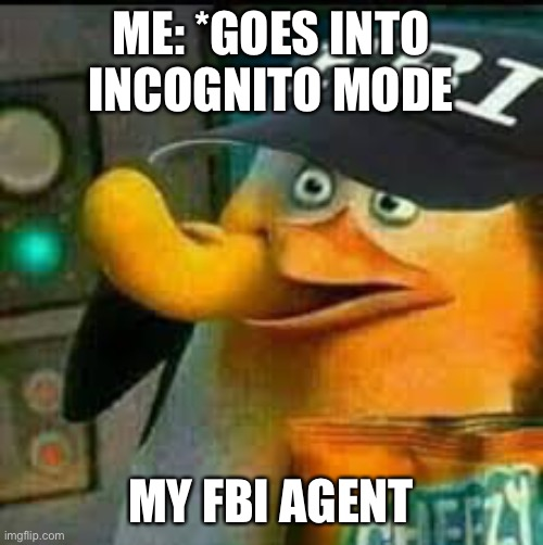 ME: *GOES INTO INCOGNITO MODE MY FBI AGENT | image tagged in fbi skipper eating chips | made w/ Imgflip meme maker
