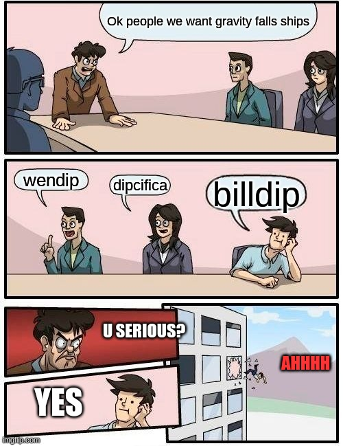 Boardroom Meeting Suggestion Meme | Ok people we want gravity falls ships wendip dipcifica billdip U SERIOUS? YES AHHHH | image tagged in memes,boardroom meeting suggestion,gravity falls,ships,bill cipher | made w/ Imgflip meme maker