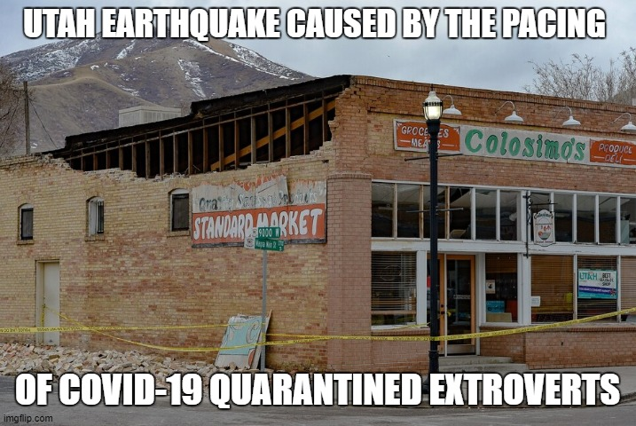 UTAH EARTHQUAKE CAUSED BY THE PACING; OF COVID-19 QUARANTINED EXTROVERTS | image tagged in utah,earthquake,covid-19,coronavirus,salt lake city | made w/ Imgflip meme maker