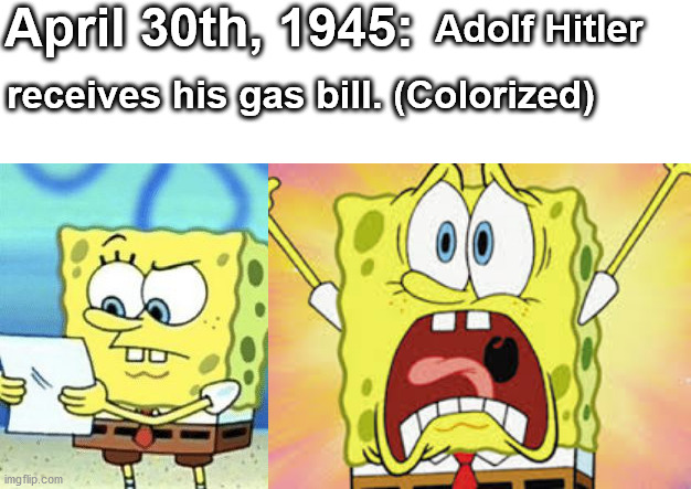 April 30th, 1945: Adolf Hitler receives his gas bill. (Colorized) | image tagged in hitler,ww2,gas bill,spongebob squarepants,shock,funny | made w/ Imgflip meme maker