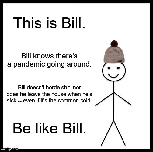 Be Like Bill |  This is Bill. Bill knows there's a pandemic going around. Bill doesn't horde shit, nor does he leave the house when he's sick -- even if it's the common cold. Be like Bill. | image tagged in memes,be like bill | made w/ Imgflip meme maker