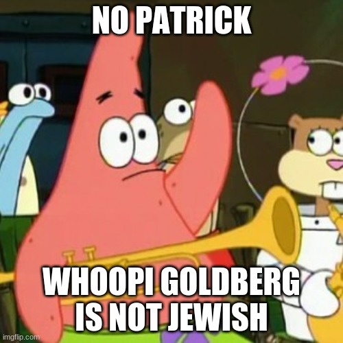 That's like saying that Emilio Estevez is Hispanic. | NO PATRICK WHOOPI GOLDBERG IS NOT JEWISH | image tagged in memes,no patrick,whoopi goldberg,no racism | made w/ Imgflip meme maker