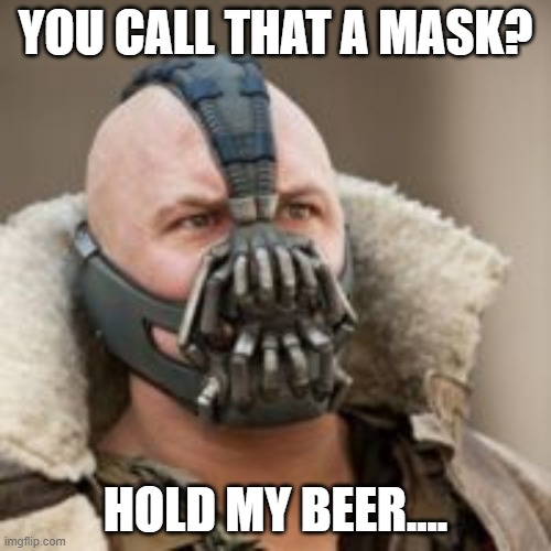 The Dark Mask Returns |  YOU CALL THAT A MASK? HOLD MY BEER.... | image tagged in coronavirus,the mask,covid-19,hold my beer,beer | made w/ Imgflip meme maker