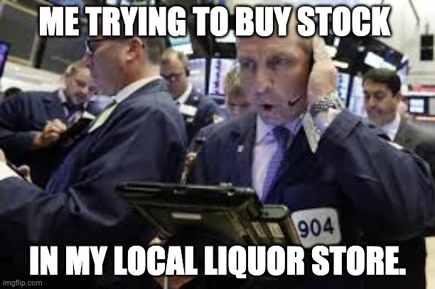 ME TRYING TO BUY STOCK IN MY LOCAL LIQUOR STORE. | image tagged in funny memes | made w/ Imgflip meme maker