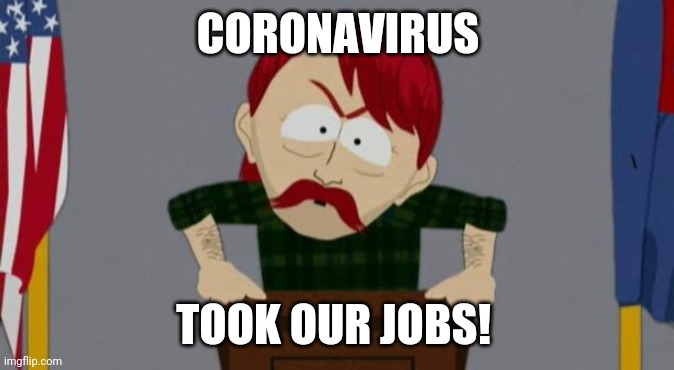 Coronavirus is more annoying than running with my shoe laces tied to an alligator wearing a tu-tu | CORONAVIRUS TOOK OUR JOBS! | image tagged in they took our jobs stance south park,coronavirus,memes,funny,flarp,south park | made w/ Imgflip meme maker