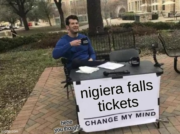 Change My Mind Meme | nigiera falls tickets hehe you thought | image tagged in memes,change my mind | made w/ Imgflip meme maker