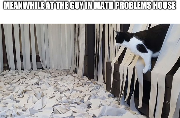 Guy in math problems house | MEANWHILE AT THE GUY IN MATH PROBLEMS HOUSE | image tagged in covid-19,coronavirus,guy in math problem | made w/ Imgflip meme maker