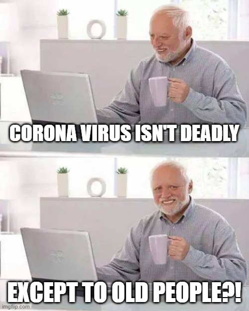 Hide the Pain Harold Meme | CORONA VIRUS ISN'T DEADLY EXCEPT TO OLD PEOPLE?! | image tagged in memes,hide the pain harold | made w/ Imgflip meme maker