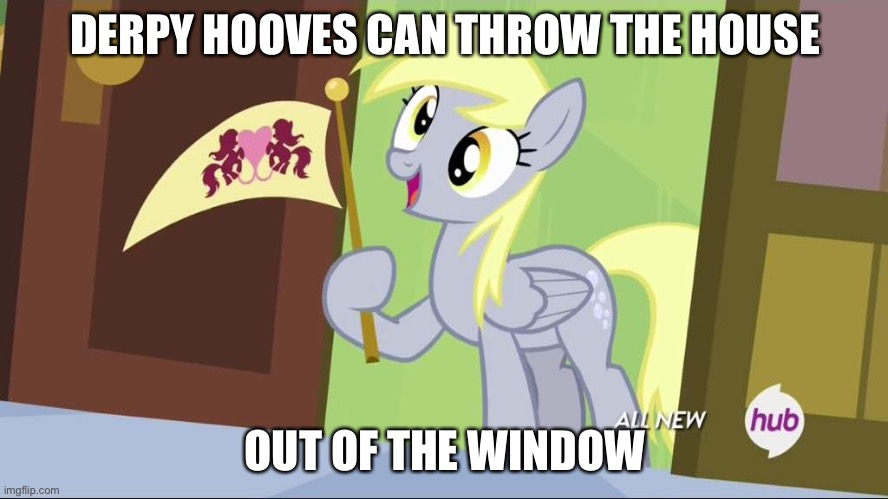 Derpy Hooves facts | DERPY HOOVES CAN THROW THE HOUSE OUT OF THE WINDOW | image tagged in derpy hooves facts | made w/ Imgflip meme maker