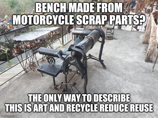 Motorcycle bench |  BENCH MADE FROM MOTORCYCLE SCRAP PARTS? THE ONLY WAY TO DESCRIBE THIS IS ART AND RECYCLE REDUCE REUSE | image tagged in recycle,recycling,art,interesting,creativity,creationism | made w/ Imgflip meme maker