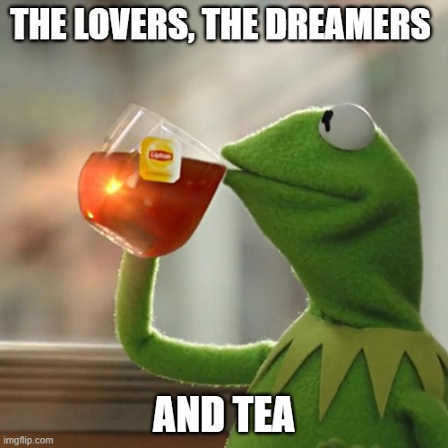 But Thats None Of My Business Meme | THE LOVERS, THE DREAMERS AND TEA | image tagged in memes,but thats none of my business,kermit the frog | made w/ Imgflip meme maker
