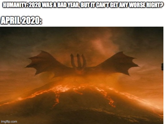 It's gonna happen and it's inevitable | HUMANITY: 2020 WAS A BAD YEAR, BUT IT CAN'T GET ANY WORSE RIGHT? APRIL 2020: | image tagged in 2020,coronavirus,end of the world | made w/ Imgflip meme maker
