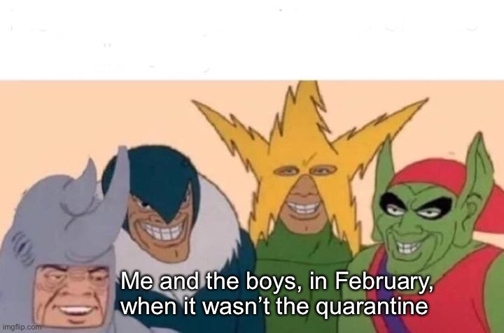 Me And The Boys Meme | Me and the boys, in February, when it wasn't the quarantine | image tagged in memes,me and the boys,quarantine,coronavirus,covid-19,funny | made w/ Imgflip meme maker