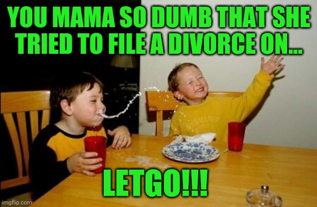 Yo Mamas So Fat |  YOU MAMA SO DUMB THAT SHE TRIED TO FILE A DIVORCE ON... LETGO!!! | image tagged in memes,yo mamas so fat | made w/ Imgflip meme maker
