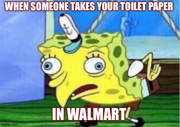 Mocking Spongebob Meme | WHEN SOMEONE TAKES YOUR TOILET PAPER IN WALMART | image tagged in memes,mocking spongebob | made w/ Imgflip meme maker
