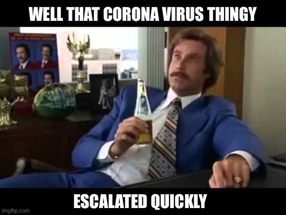 Well That Escalated Quickly | WELL THAT CORONA VIRUS THINGY ESCALATED QUICKLY | image tagged in memes,well that escalated quickly,coronavirus | made w/ Imgflip meme maker