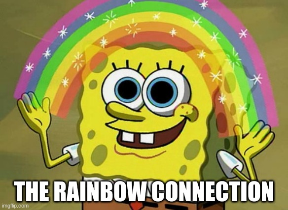 Imagination Spongebob Meme | THE RAINBOW CONNECTION | image tagged in memes,imagination spongebob | made w/ Imgflip meme maker