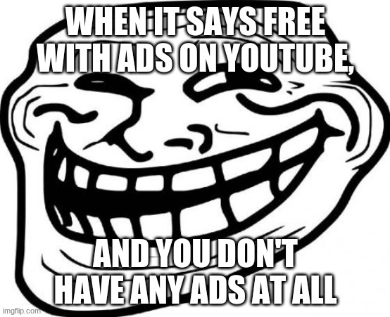 Troll Face | WHEN IT SAYS FREE WITH ADS ON YOUTUBE, AND YOU DON'T HAVE ANY ADS AT ALL | image tagged in memes,troll face | made w/ Imgflip meme maker