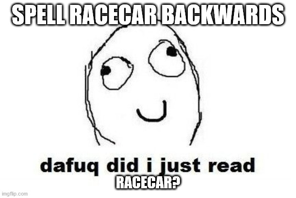 Dafuq Did I Just Read Meme |  SPELL RACECAR BACKWARDS; RACECAR? | image tagged in memes,dafuq did i just read | made w/ Imgflip meme maker