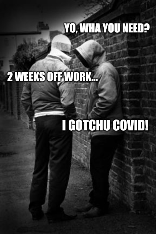 Drug dealer |  YO, WHA YOU NEED? 2 WEEKS OFF WORK... I GOTCHU COVID! | image tagged in drug dealer | made w/ Imgflip meme maker