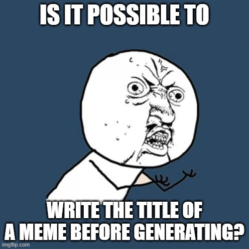 Y U No |  IS IT POSSIBLE TO; WRITE THE TITLE OF A MEME BEFORE GENERATING? | image tagged in memes,y u no | made w/ Imgflip meme maker