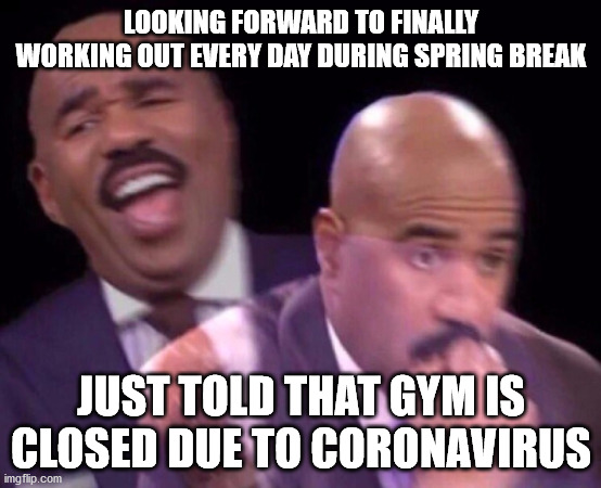 Steve Harvey Laughing Serious | LOOKING FORWARD TO FINALLY WORKING OUT EVERY DAY DURING SPRING BREAK JUST TOLD THAT GYM IS CLOSED DUE TO CORONAVIRUS | image tagged in steve harvey laughing serious | made w/ Imgflip meme maker