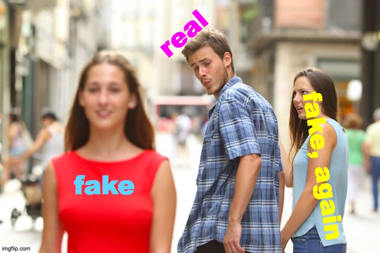 Or Is It The Other Way Around? | fake real fake, again | image tagged in memes,distracted boyfriend,reality,really,real,fake | made w/ Imgflip meme maker