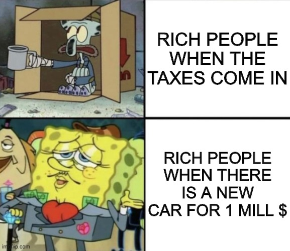 Poor Squidward vs Rich Spongebob | RICH PEOPLE WHEN THE TAXES COME IN RICH PEOPLE WHEN THERE IS A NEW CAR FOR 1 MILL $ | image tagged in poor squidward vs rich spongebob | made w/ Imgflip meme maker
