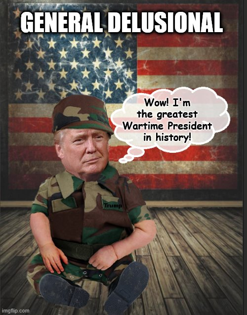 Down the Rabbit Hole with Donny... | Wow! I'm the greatest Wartime President in history! GENERAL DELUSIONAL | image tagged in delusional,coronavirus,donald trump,trump is a moron,donald trump is an idiot | made w/ Imgflip meme maker