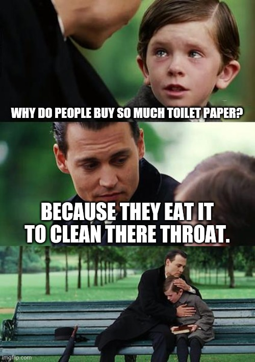 Finding Neverland Meme | WHY DO PEOPLE BUY SO MUCH TOILET PAPER? BECAUSE THEY EAT IT TO CLEAN THERE THROAT. | image tagged in memes,finding neverland | made w/ Imgflip meme maker