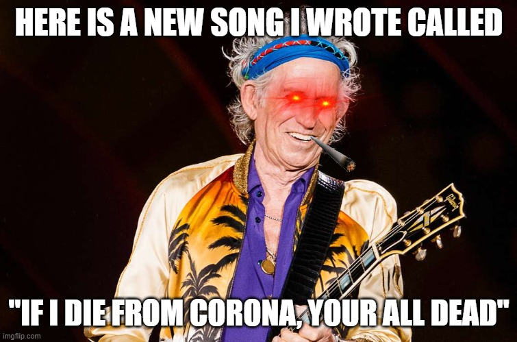 "Your all dead |  HERE IS A NEW SONG I WROTE CALLED; ""IF I DIE FROM CORONA, YOUR ALL DEAD"" 