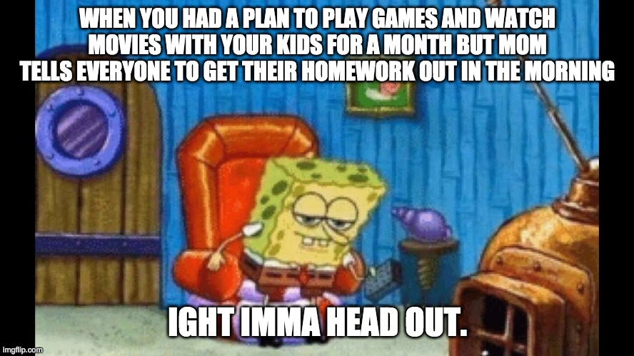 WHEN YOU HAD A PLAN TO PLAY GAMES AND WATCH MOVIES WITH YOUR KIDS FOR A MONTH BUT MOM TELLS EVERYONE TO GET THEIR HOMEWORK OUT IN THE MORNIN | image tagged in ight imma head out template | made w/ Imgflip meme maker